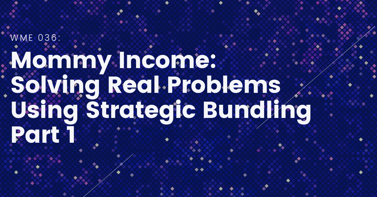 WME 36_ Mommy Income_ Solving Real Problems Using Strategic Bundling Part 1
